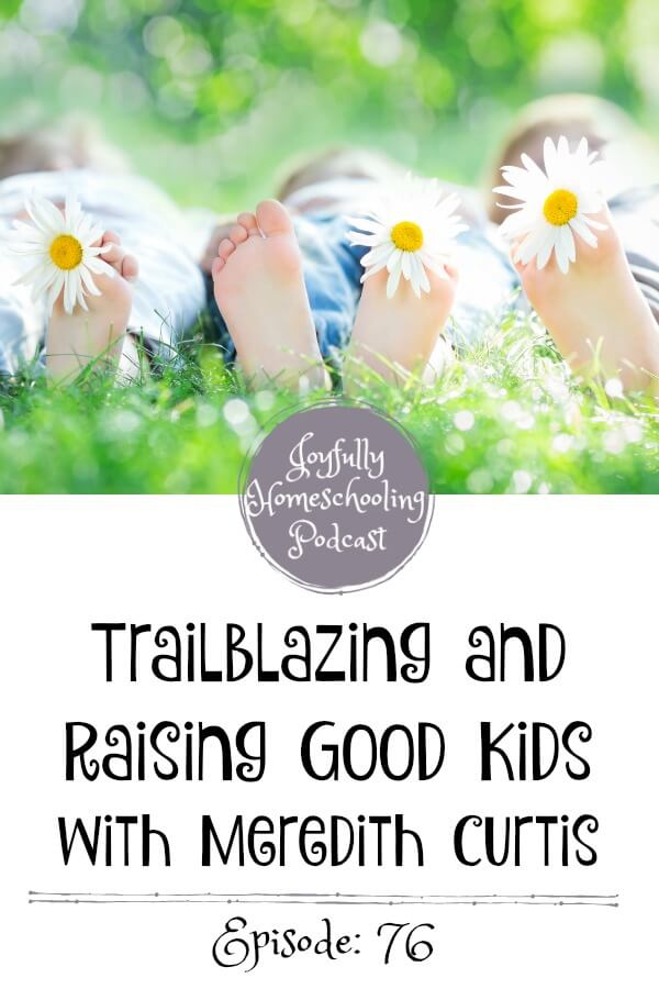 In this episode, I chat with Meredith Curtis about trailblazing and raising great kids. She gives us some amazing advice and encouragement to help us find joy right where we are on our homeschool journey.